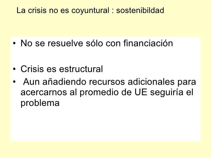 La crisis no es coyuntural : sostenibildad    • No se resuelve sólo con financiación  • Crisis es estructural • Aun añadie...