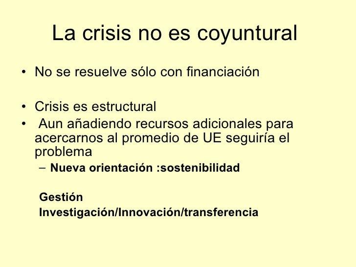La crisis no es coyuntural • No se resuelve sólo con financiación  • Crisis es estructural • Aun añadiendo recursos adicio...