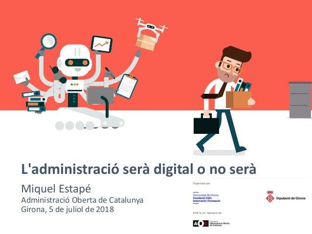 L'administració serà digital o no serà Miquel Estapé Administració Oberta de Catalunya Girona, 5 de juliol de 2018