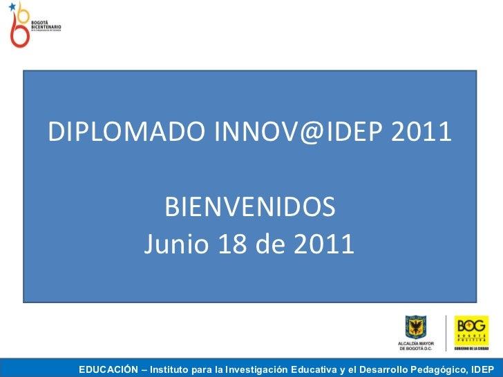 DIPLOMADO INNOV@IDEP 2011 BIENVENIDOS Junio 18 de 2011 EDUCACIÓN – Instituto para la Investigación Educativa y el Desarrol...