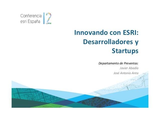 Innovando con ESRI:   Desarrolladores y            Startups       Departamento de Preventas:                     Javier Ab...