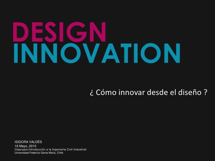 DESIGN<br />INNOVATION<br />¿ Cómo innovar desde el diseño ?<br />ISIDORA VALDÉS<br />19 Mayo, 2010<br />Clase para Introd...