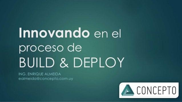 Innovando en el  proceso de  BUILD & DEPLOY  ING. ENRIQUE ALMEIDA  ealmeida@concepto.com.uy