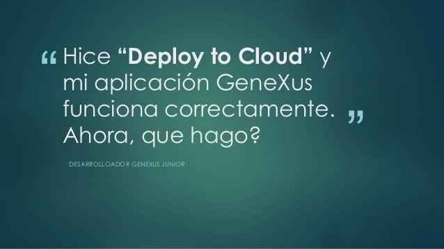 """""""  """"  Hice """"Deploy to Cloud"""" y  mi aplicación GeneXus  funciona correctamente.  Ahora, que hago?  DESARROLLOADOR GENEXUS J..."""
