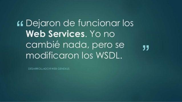 """""""  """"  Dejaron de funcionar los  Web Services. Yo no  cambié nada, pero se  modificaron los WSDL.  DESARROLLADOR WEB GENEXU..."""