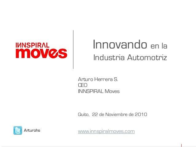 Innovando en la Industria Automotriz Arturo Herrera S. CEO INNSPIRAL Moves Quito, 22 de Noviembre de 2010 www.innspiralmov...