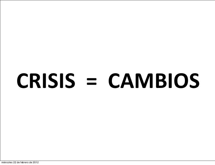 CRISIS  =  CAMBIOSmiércoles 22 de febrero de 2012