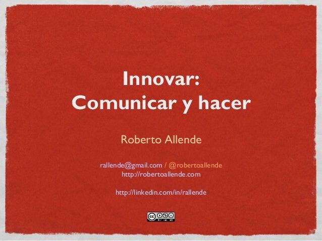 Innovar: Comunicar y hacer Roberto Allende rallende@gmail.com / @robertoallende http://robertoallende.com http://linkedin....