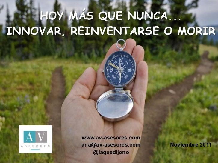 HOY MÁS QUE NUNCA...INNOVAR, REINVENTARSE O MORIR          www.av-asesores.com          ana@av-asesores.com   Noviembre 20...