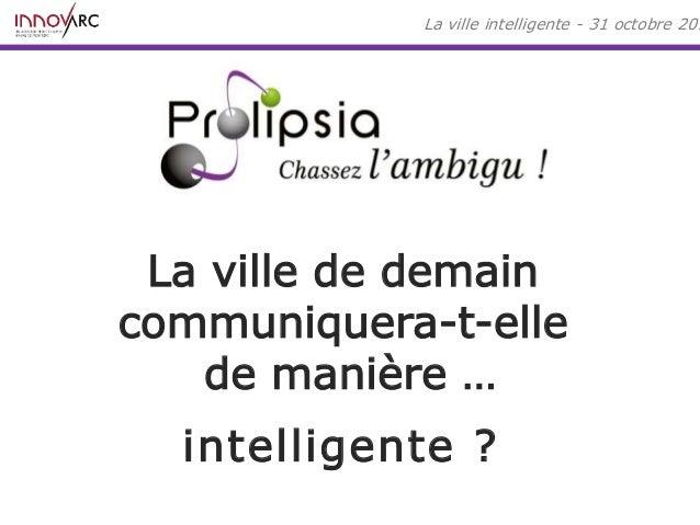 La ville intelligente - 31 octobre 2014  La ville de demain  communiquera-t-elle  de manière …  intelligente ?
