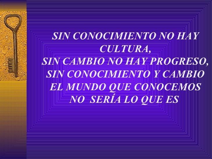 SIN CONOCIMIENTO NO HAY CULTURA, SIN CAMBIO NO HAY PROGRESO, SIN CONOCIMIENTO Y CAMBIO EL MUNDO QUE CONOCEMOS NO  SERÍA LO...
