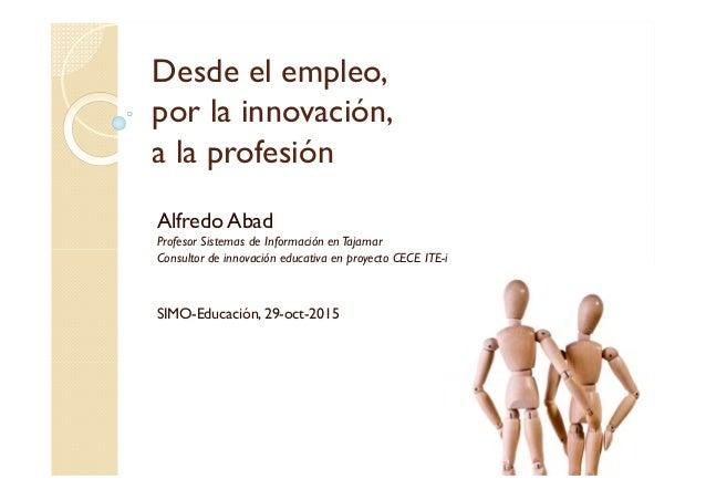Desde el empleo, por la innovación, a la profesión Alfredo Abad Profesor Sistemas de Información enTajamar Consultor de in...