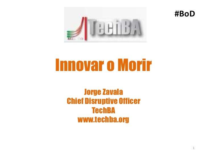 #BoDInnovar o Morir      Jorge Zavala Chief Disruptive Officer         TechBA    www.techba.org                           ...