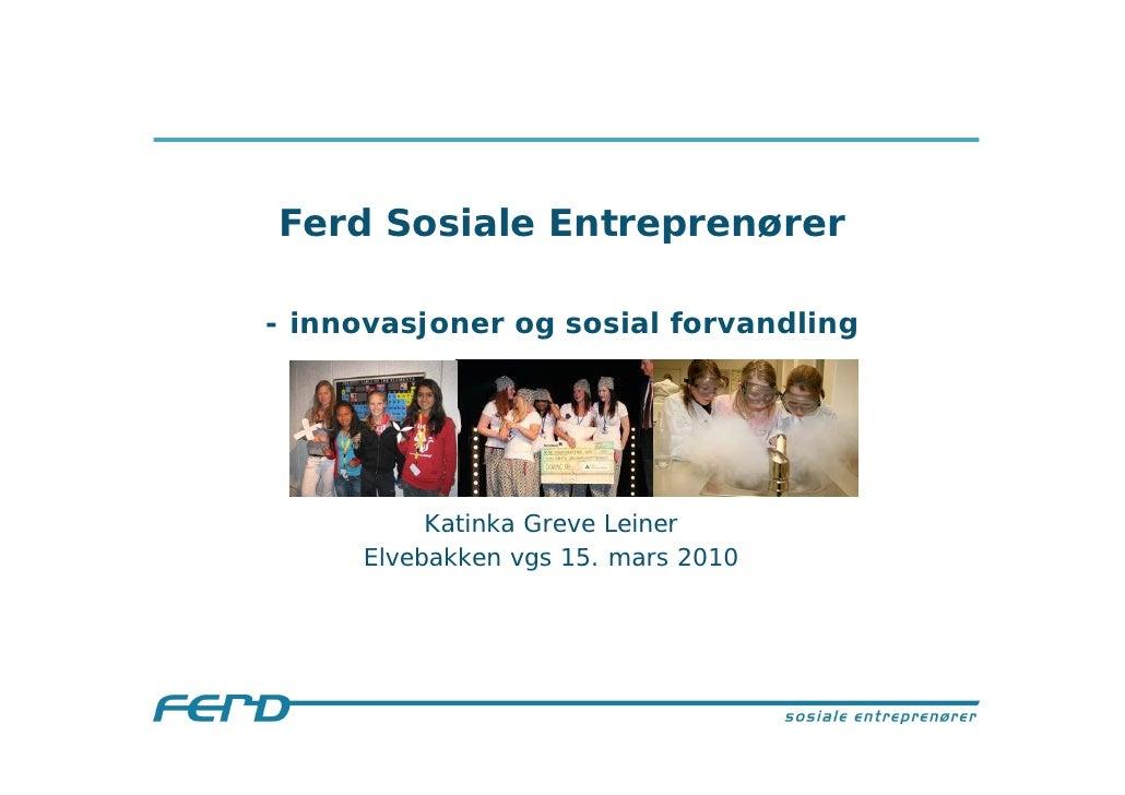 Ferd Sosiale Entreprenører  - innovasjoner og sosial forvandling               Katinka Greve Leiner      Elvebakken vgs 15...