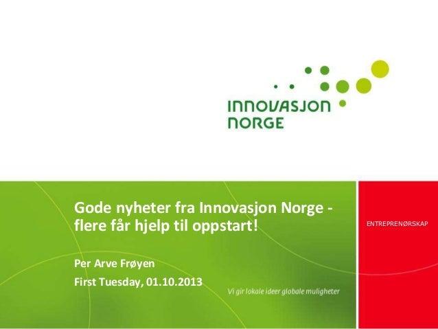 ENTREPRENØRSKAP Gode nyheter fra Innovasjon Norge - flere får hjelp til oppstart! Per Arve Frøyen First Tuesday, 01.10.2013