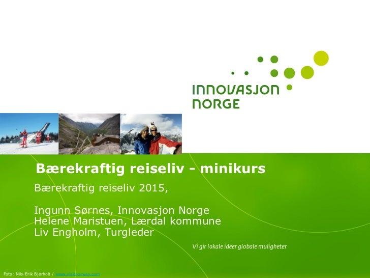 Bærekraftig reiseliv - minikurs              Bærekraftig reiseliv 2015,              Ingunn Sørnes, Innovasjon Norge      ...