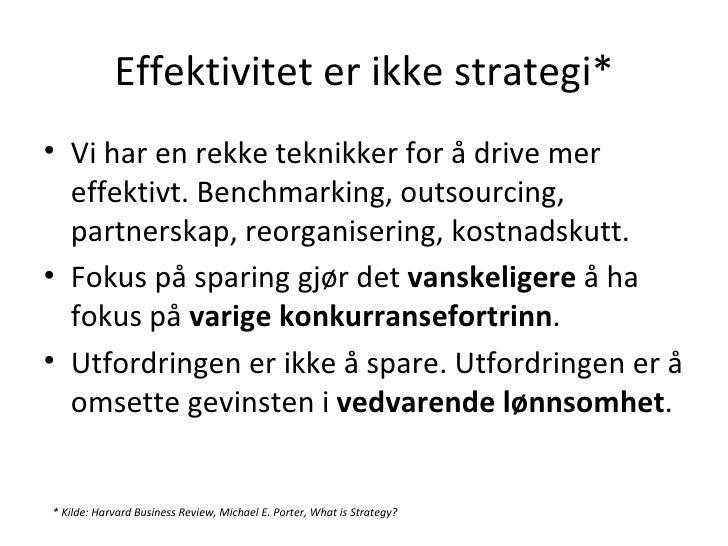 Effektivitet er ikke strategi* <ul><li>Vi har en rekke teknikker for å drive mer effektivt. Benchmarking, outsourcing, par...