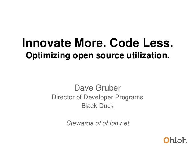 Innovate More. Code Less.Optimizing open source utilization.Dave GruberDirector of Developer ProgramsBlack DuckStewards of...