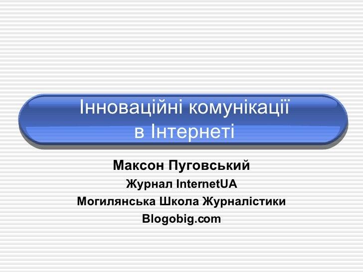 Інноваційні комунікації в Інтернеті Максон Пуговський Журнал  InternetUA Могилянсь ка Школа Журналістики Blogobig.com