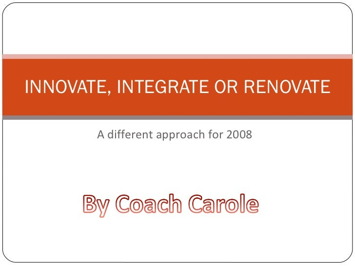 A different approach for 2008 INNOVATE, INTEGRATE OR RENOVATE