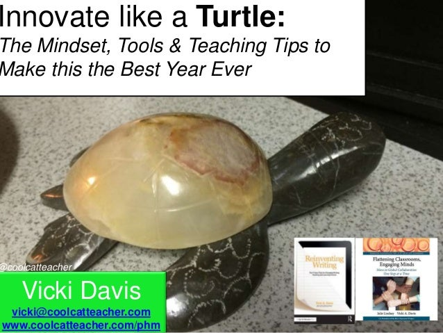 Vicki Davis vicki@coolcatteacher.com www.coolcatteacher.com/phm @coolcatteacher Innovate like a Turtle: The Mindset, Tools...