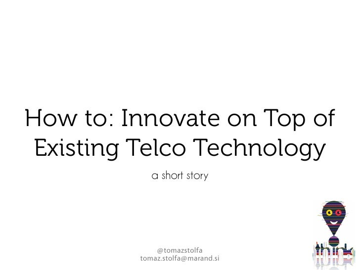 How to: Innovate on Top of  Existing Telco Technology             a short story                  @tomazstolfa          tom...