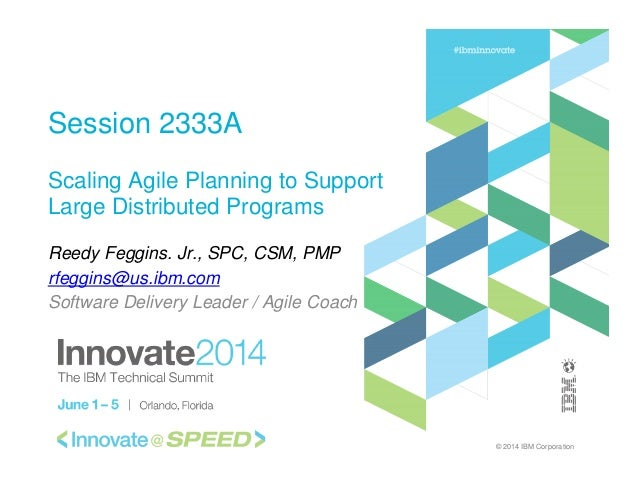 © 2014 IBM Corporation Session 2333A Scaling Agile Planning to Support Large Distributed Programs Reedy Feggins. Jr., SPC,...