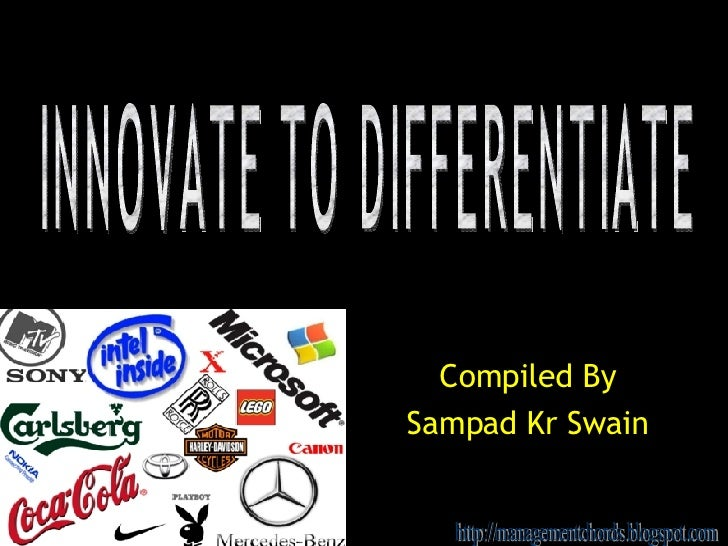 Compiled By Sampad Kr Swain INNOVATE TO DIFFERENTIATE http://managementchords.blogspot.com