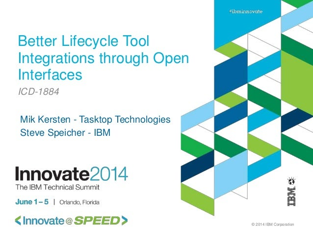 © 2014 IBM Corporation Better Lifecycle Tool Integrations through Open Interfaces ICD-1884 Mik Kersten - Tasktop Technolog...