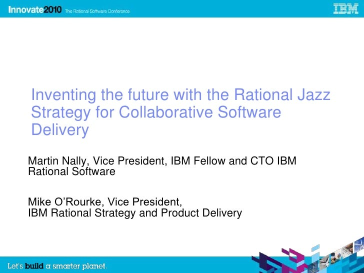 Inventing the future with the Rational Jazz Strategy for Collaborative Software Delivery<br />Martin Nally, Vice President...