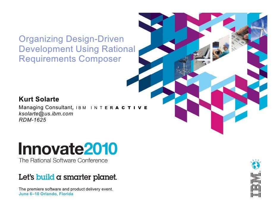 Organizing Design-DrivenDevelopment Using RationalRequirements ComposerKurt SolarteManaging Consultant,         IBM     I ...