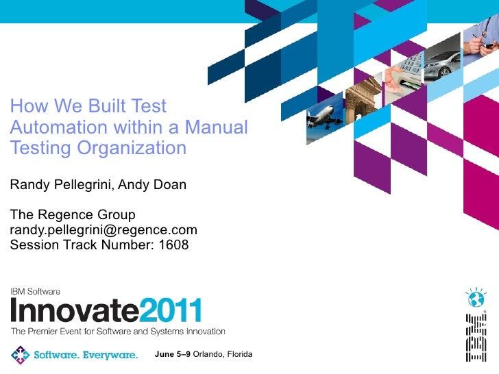 How We Built TestAutomation within a ManualTesting OrganizationRandy Pellegrini, Andy DoanThe Regence Grouprandy.pellegrin...