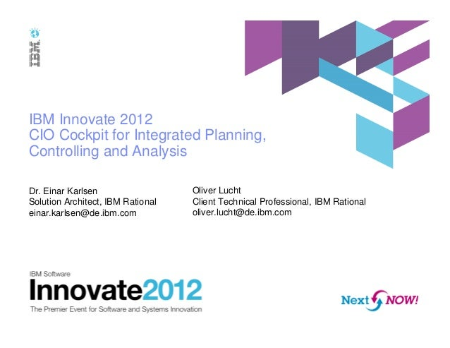 IBM Innovate 2012 CIO Cockpit for Integrated Planning, Controlling and Analysis Dr. Einar Karlsen Solution Architect, IBM ...
