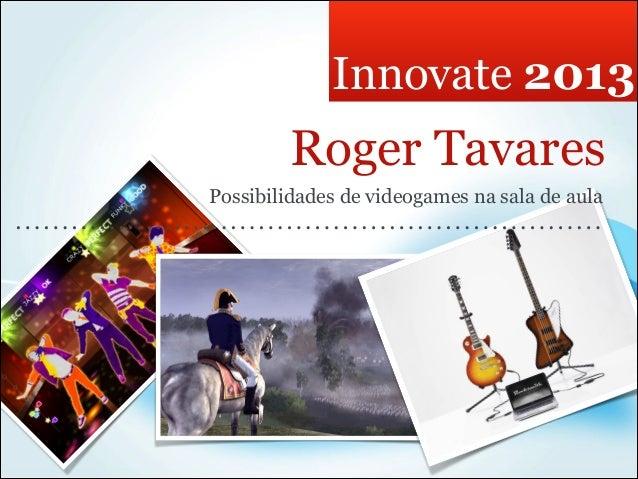 Innovate 2013         Roger TavaresPossibilidades de videogames na sala de aula