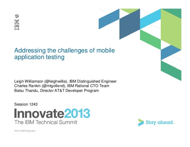 Addressing the challenges of mobileapplication testingLeigh Williamson (@leighwillia), IBM Distinguished EngineerCharles R...