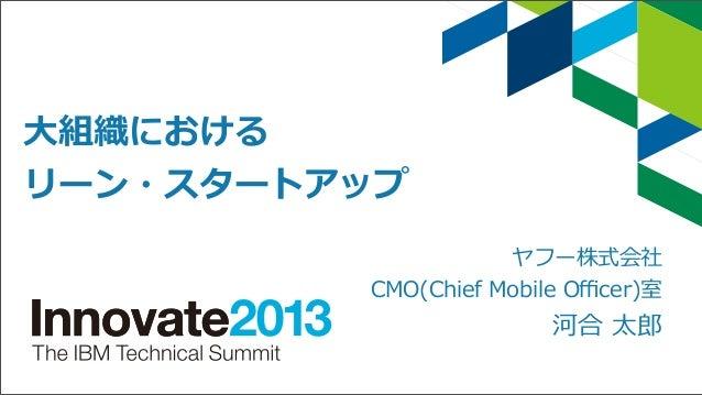 ⼤大組織における リーン・スタートアップ          ヤフー株式会社 CMO(Chief Mobile Officer)室  河合 太郎郎