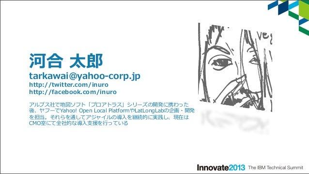 河合 太郎郎  tarkawai@yahoo-‐‑‒corp.jp http://twitter.com/inuro http://facebook.com/inuro  アルプス社で地図ソフト「プロアトラス」シリーズの開発に携わった 後、ヤ...