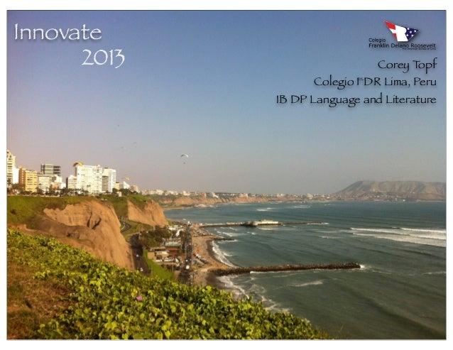 Innovate      2013                     Corey Topf                   Colegio FDR Lima, Peru             IB DP Language and ...