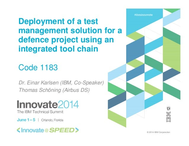 © 2014 IBM Corporation Deployment of a test management solution for a defence project using an integrated tool chain Code ...