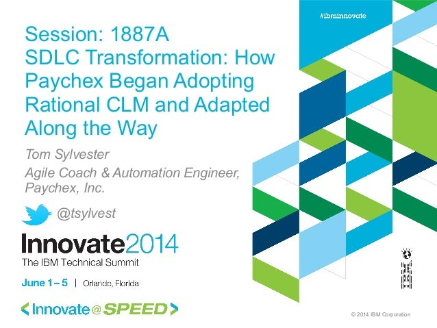 © 2014 IBM Corporation Session: 1887A SDLC Transformation: How Paychex Began Adopting Rational CLM and Adapted Along the W...
