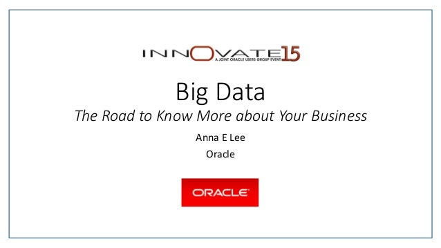 Big Data The Road to Know More about Your Business Anna E Lee Oracle