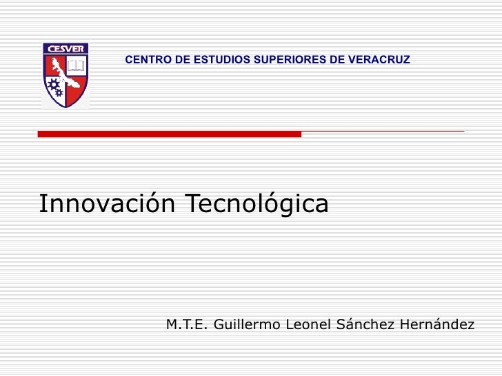CENTRO DE ESTUDIOS SUPERIORES DE VERACRUZ     Innovación Tecnológica               M.T.E. Guillermo Leonel Sánchez Hernánd...