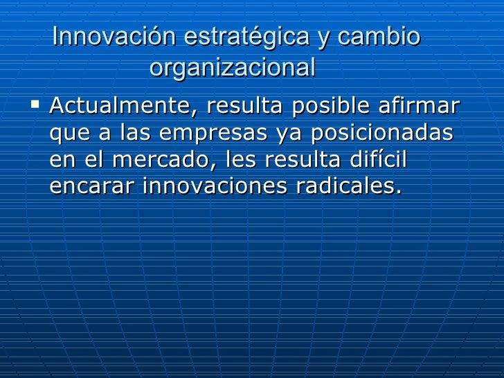 Innovación estratégica y cambio organizacional  <ul><li>Actualmente, resulta posible afirmar que a las empresas ya posicio...