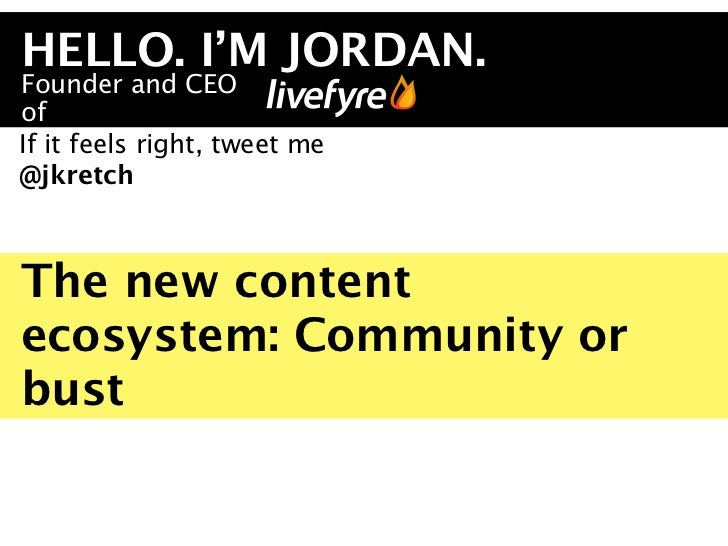 HELLO. I'M JORDAN.Founder and CEOofIf it feels right, tweet me@jkretchThe new contentecosystem: Community orbust