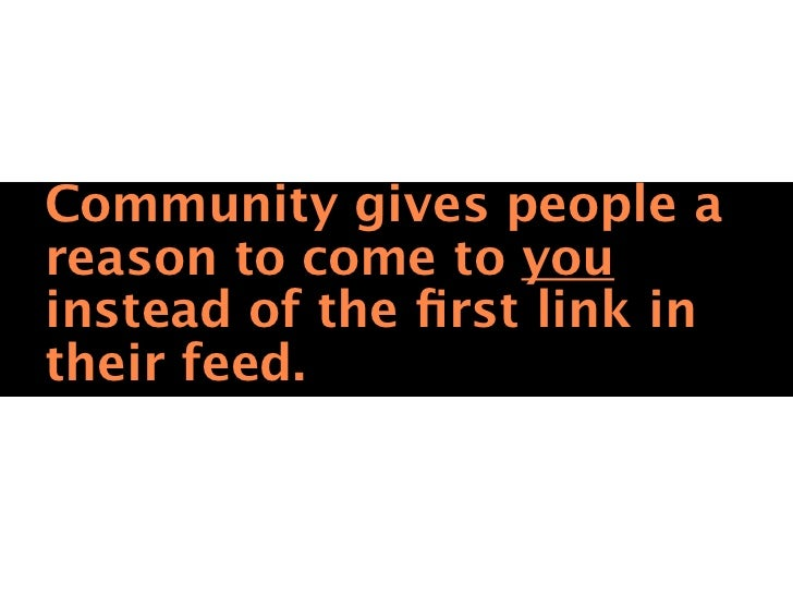 Key Ingredients forcommunity: Be the center ofthe conversation