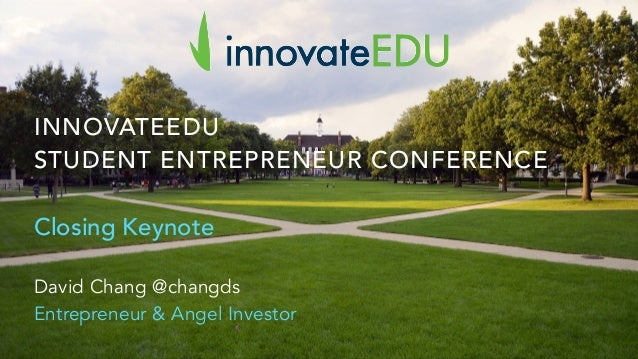 INNOVATEEDU STUDENT ENTREPRENEUR CONFERENCE Closing Keynote David Chang @changds Entrepreneur & Angel Investor