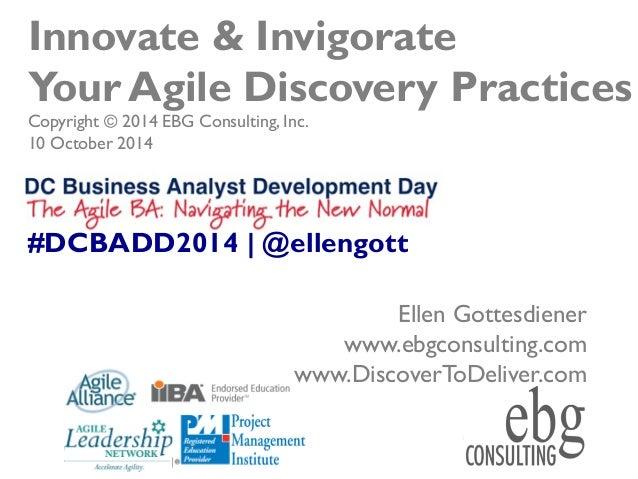 © EBG Consulting, 2014   @ellengott www.ebgconsulting.com   www.DiscoverToDeliver.com 1 Innovate & Invigorate Your Agile D...