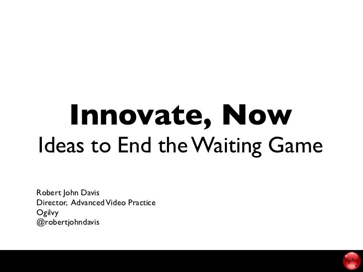 Innovate, NowIdeas to End the Waiting GameRobert John DavisDirector, Advanced Video PracticeOgilvy@robertjohndavis