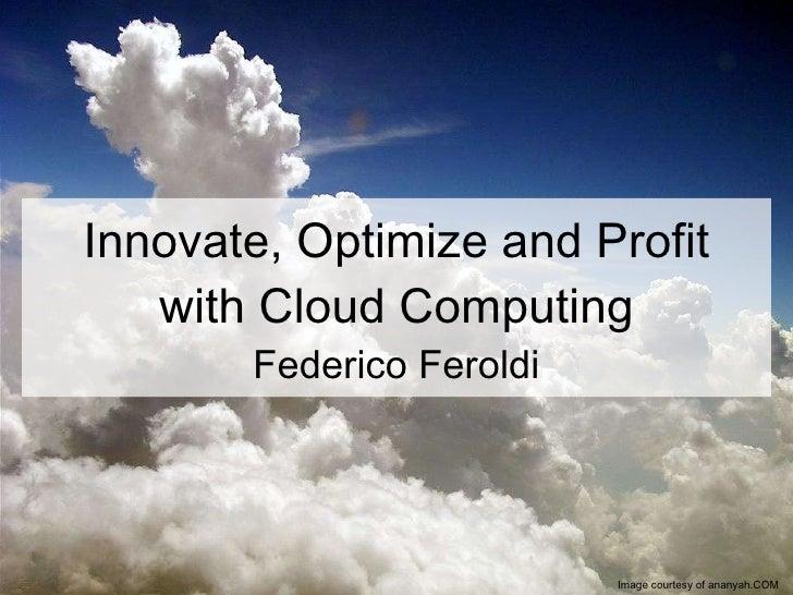 Innovate, Optimize and Profit with Cloud Computing Federico Feroldi Image courtesy of ananyah.COM