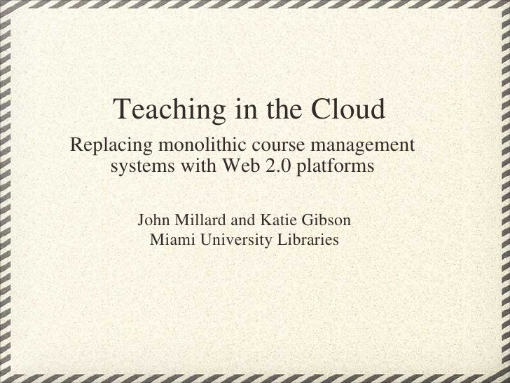 Teaching in the Cloud Replacing monolithic course management systems with Web 2.0 platforms John Millard and Katie Gibson ...